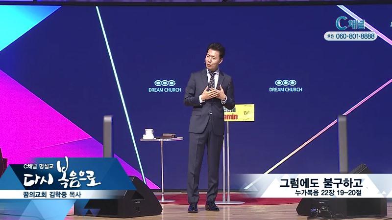C채널 명설교 다시 복음으로 - 꿈의교회 김학중 목사 142회 - 그럼에도 불구하고