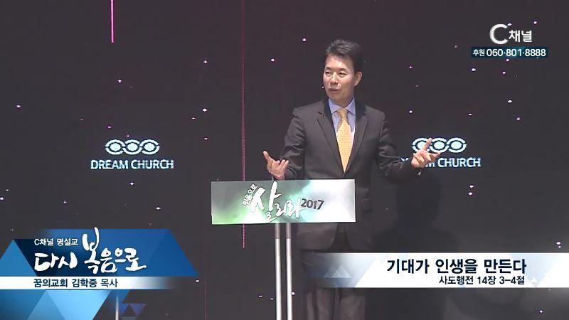 C채널 명설교 다시 복음으로 - 꿈의교회 김학중 목사 164회 - 기대가 인생을 만드다