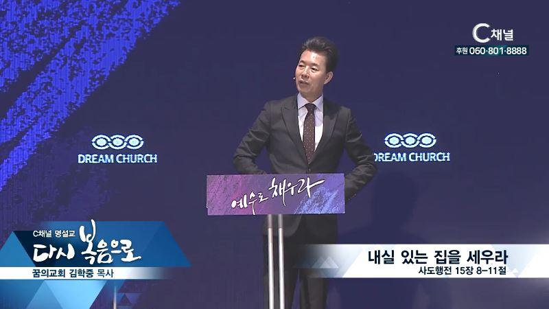 C채널 명설교 다시 복음으로 - 꿈의교회 김학중 목사 165회 - 내실 있는 집을 세우라