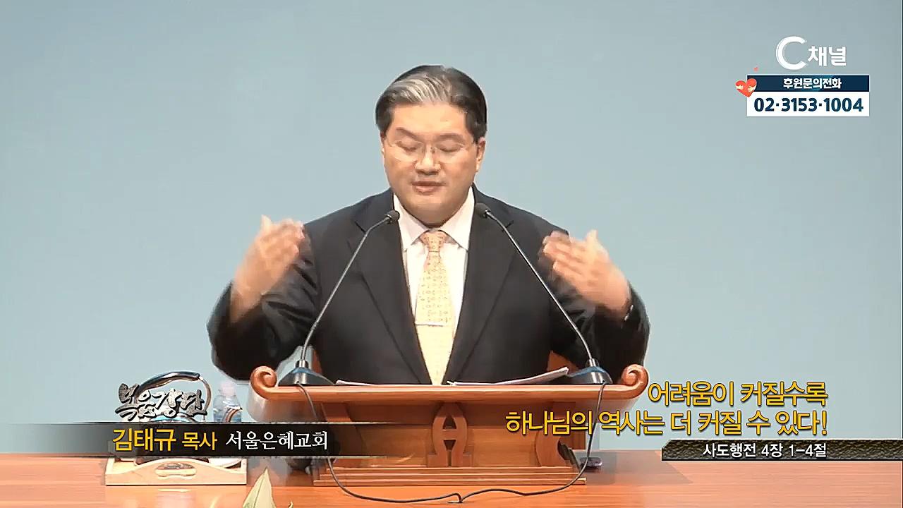 서울은혜교회 김태규 목사 - 어려움이 커질수록 하나님의 역사는 더 커질수 있다!