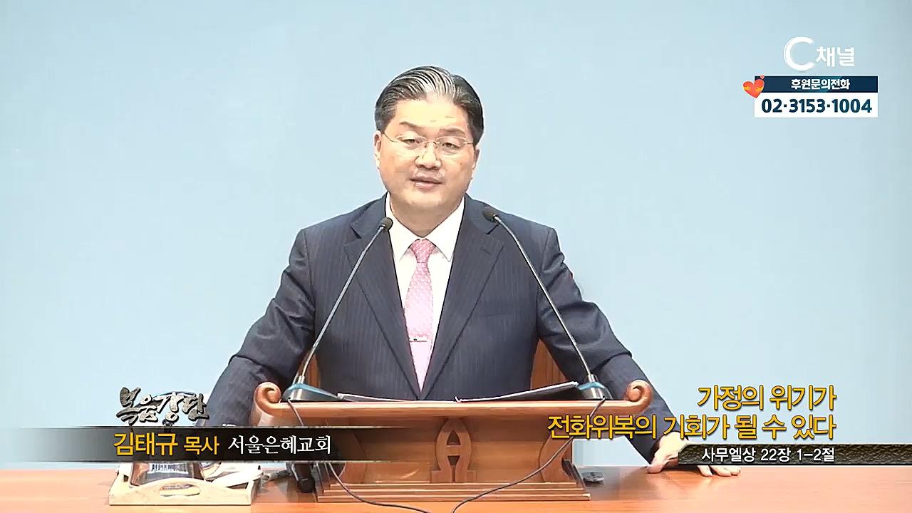 서울은혜교회 김태규 목사 - 가정의 위기가 전화위복의 기회가 될 수 있다