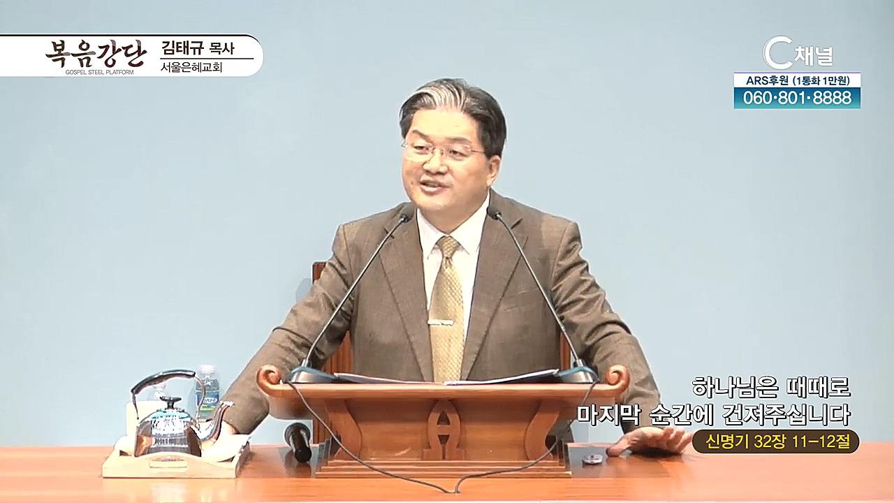 서울은혜교회 김태규 목사 - 하나님은 때때로 마지막 순간에 건져 주십니다